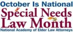 "The National Academy of Elder Law Attorneys (NAELA) has designated October as ""National Special Needs Law Month."""